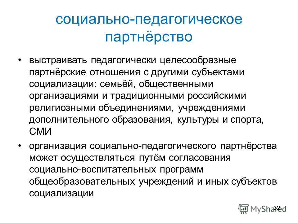 32 социально-педагогическое партнёрство выстраивать педагогически целесообразные партнёрские отношения с другими субъектами социализации: семьёй, общественными организациями и традиционными российскими религиозными объединениями, учреждениями дополни