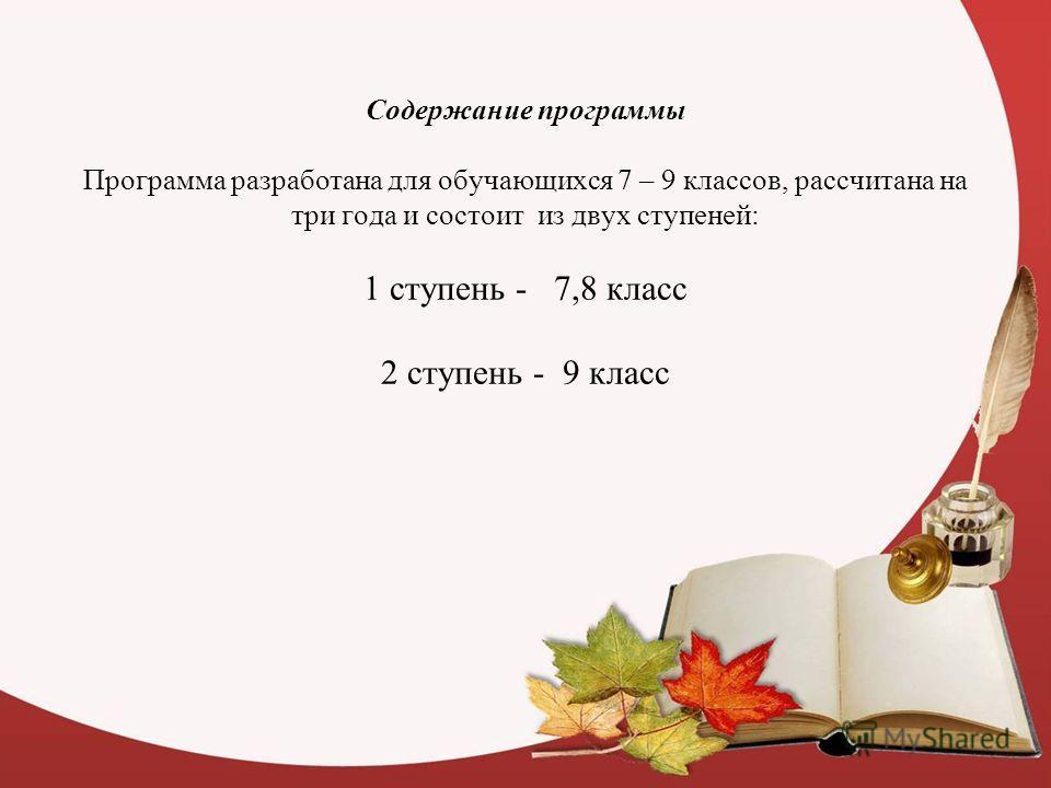 Содержание программы Программа разработана для обучающихся 7 – 9 классов, рассчитана на три года и состоит из двух ступеней: 1 ступень - 7,8 класс 2 ступень - 9 класс