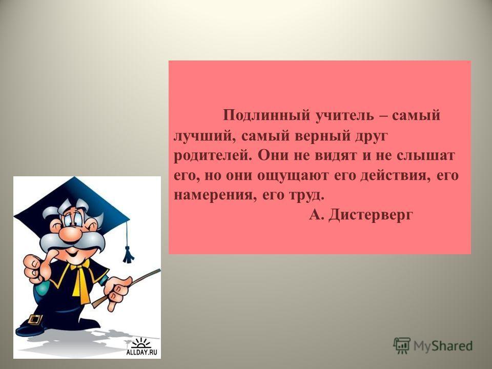 Подлинный учитель – самый лучший, самый верный друг родителей. Они не видят и не слышат его, но они ощущают его действия, его намерения, его труд. А. Дистерверг