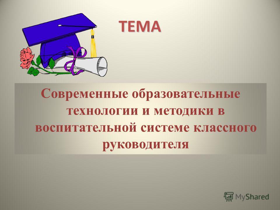 ТЕМА Современные образовательные технологии и методики в воспитательной системе классного руководителя