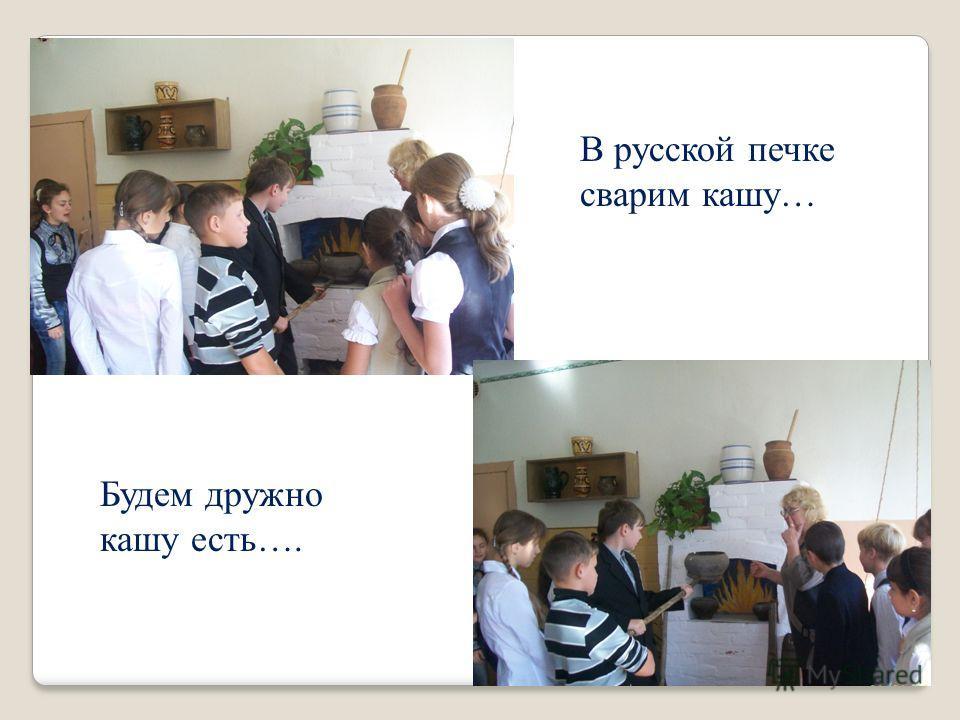 В русской печке сварим кашу… Будем дружно кашу есть….