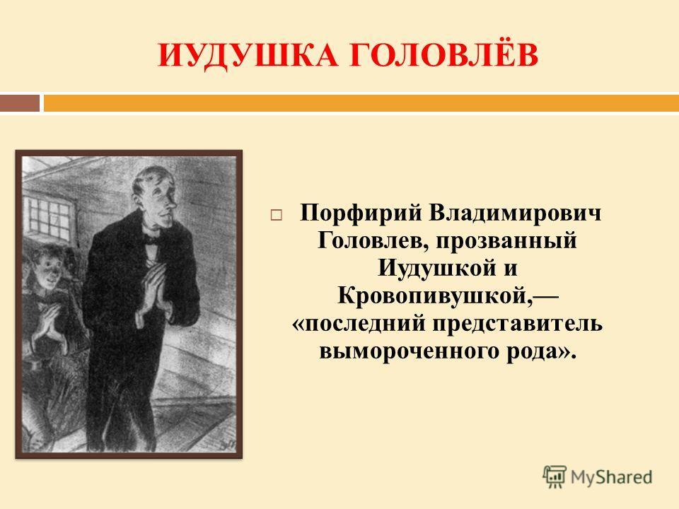 ИУДУШКА ГОЛОВЛЁВ Порфирий Владимирович Головлев, прозванный Иудушкой и Кровопивушкой, «последний представитель вымороченного рода».