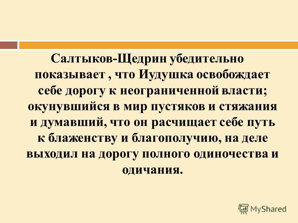 Салтыков-Щедрин убедительно показывает, что Иудушка освобождает себе дорогу к неограниченной власти; окунувшийся в мир пустяков и стяжания и думавший, что он расчищает себе путь к блаженству и благополучию, на деле выходил на дорогу полного одиночест