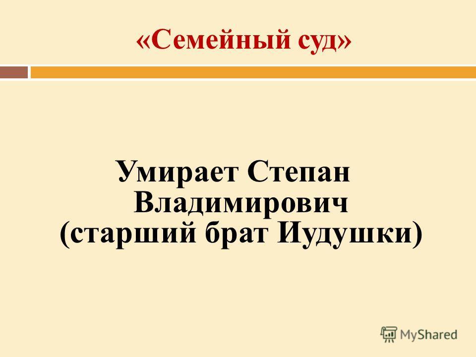 «Семейный суд» Умирает Степан Владимирович (старший брат Иудушки)
