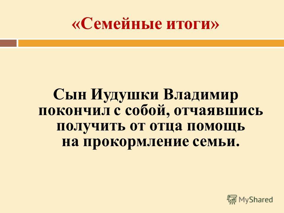 «Семейные итоги» Сын Иудушки Владимир покончил с собой, отчаявшись получить от отца помощь на прокормление семьи.