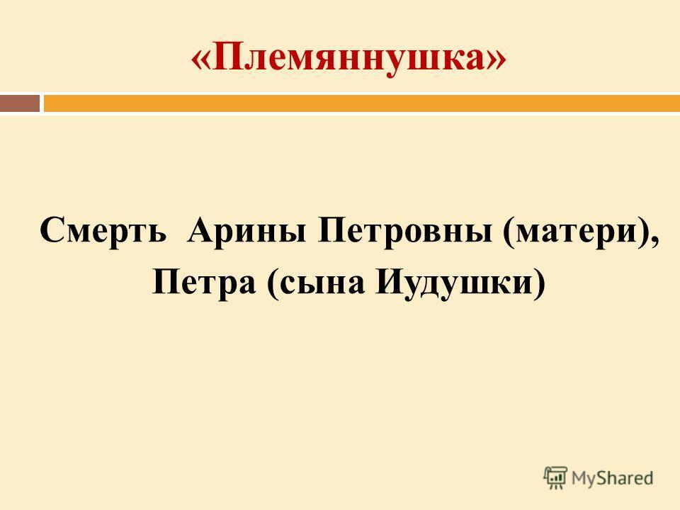 «Племяннушка» Смерть Арины Петровны (матери), Петра (сына Иудушки)