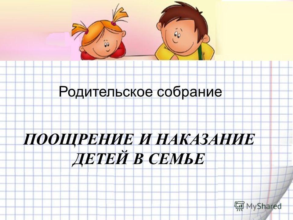 Родительское собрание ПООЩРЕНИЕ И НАКАЗАНИЕ ДЕТЕЙ В СЕМЬЕ