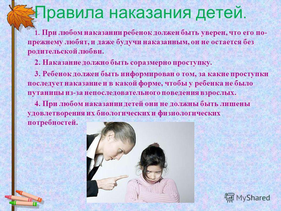 Правила наказания детей. 1. При любом наказании ребенок должен быть уверен, что его по- прежнему любят, и даже будучи наказанным, он не остается без родительской любви. 2. Наказание должно быть соразмерно проступку. 3. Ребенок должен быть информирова