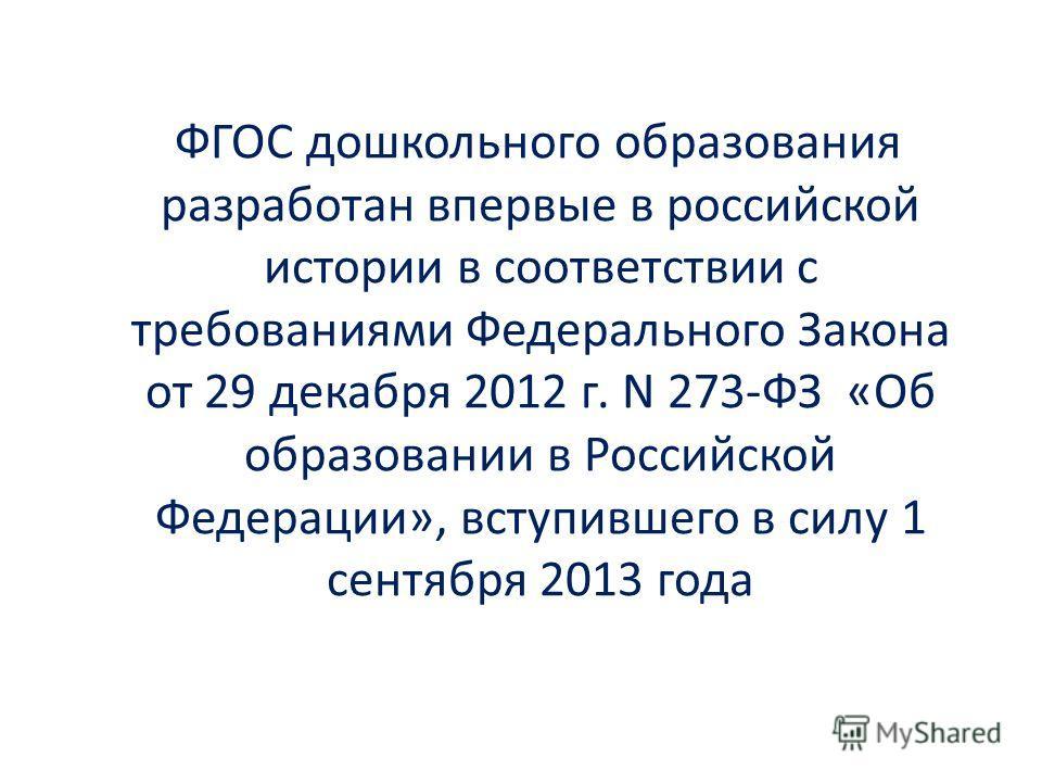 ФГОС дошкольного образования разработан впервые в российской истории в соответствии с требованиями Федерального Закона от 29 декабря 2012 г. N 273-ФЗ «Об образовании в Российской Федерации», вступившего в силу 1 сентября 2013 года