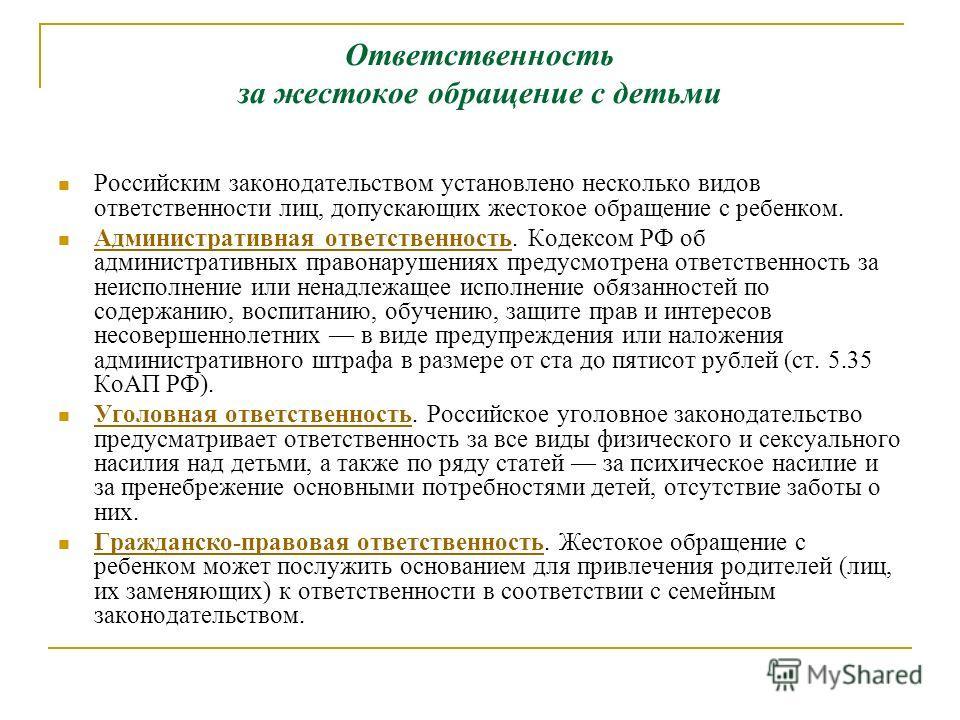 Ответственность за жестокое обращение с детьми Российским законодательством установлено несколько видов ответственности лиц, допускающих жестокое обращение с ребенком. Административная ответственность. Кодексом РФ об административных правонарушениях