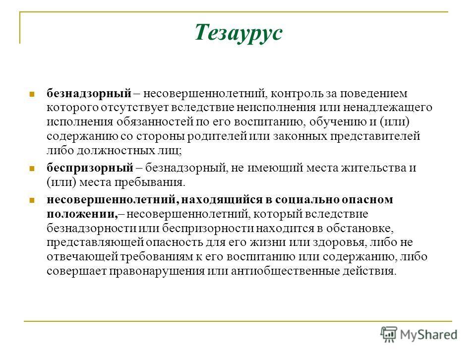 Тезаурус безнадзорный – несовершеннолетний, контроль за поведением которого отсутствует вследствие неисполнения или ненадлежащего исполнения обязанностей по его воспитанию, обучению и (или) содержанию со стороны родителей или законных представителей
