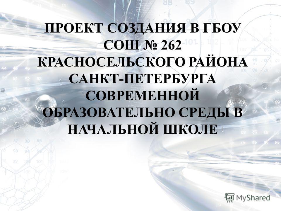 ПРОЕКТ СОЗДАНИЯ В ГБОУ СОШ 262 КРАСНОСЕЛЬСКОГО РАЙОНА САНКТ-ПЕТЕРБУРГА СОВРЕМЕННОЙ ОБРАЗОВАТЕЛЬНО СРЕДЫ В НАЧАЛЬНОЙ ШКОЛЕ