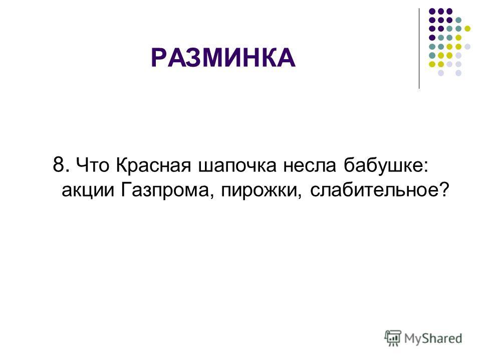 РАЗМИНКА 8. Что Красная шапочка несла бабушке: акции Газпрома, пирожки, слабительное?