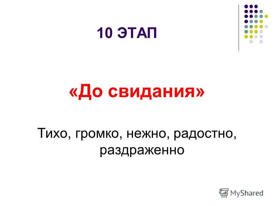 10 ЭТАП «До свидания» Тихо, громко, нежно, радостно, раздраженно