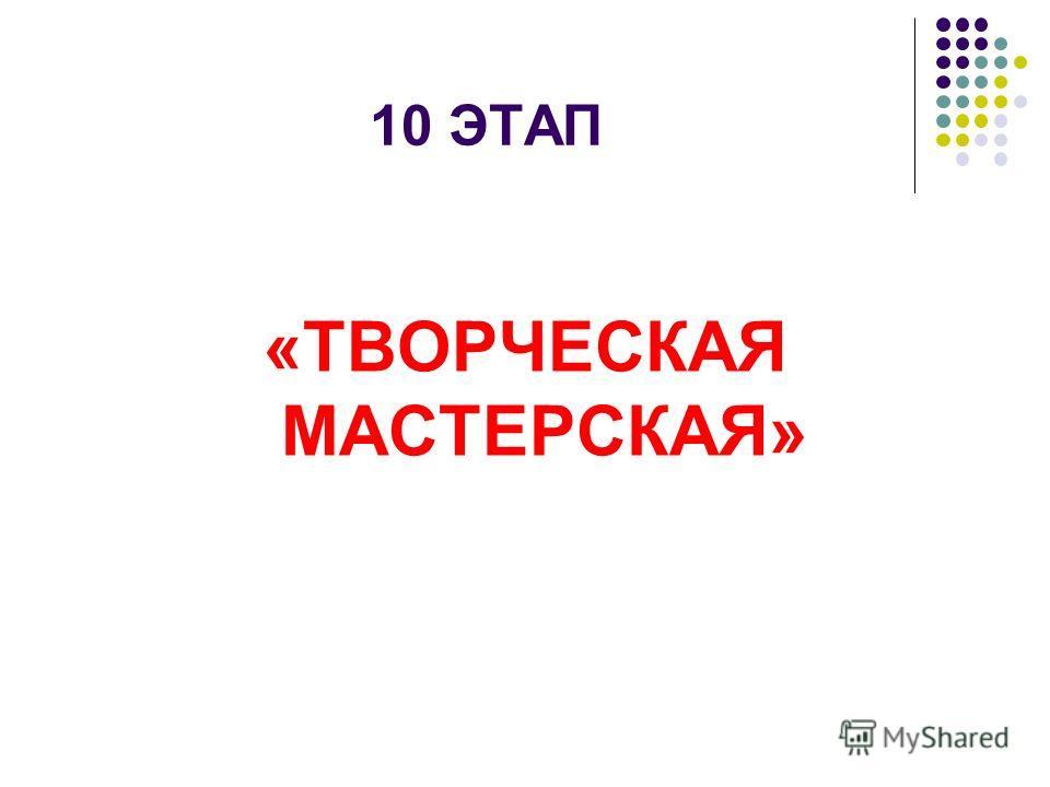 10 ЭТАП «ТВОРЧЕСКАЯ МАСТЕРСКАЯ»