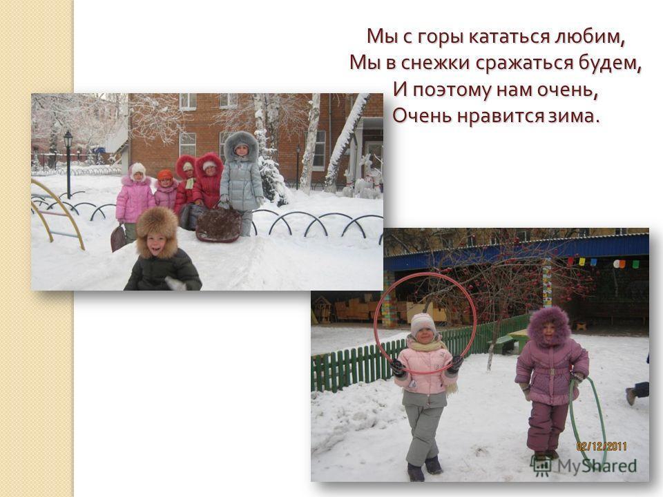 Мы с горы кататься любим, Мы в снежки сражаться будем, И поэтому нам очень, Очень нравится зима.