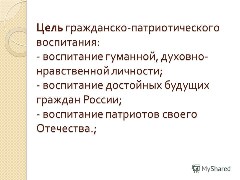 Цель гражданско - патриотического воспитания : - воспитание гуманной, духовно - нравственной личности ; - воспитание достойных будущих граждан России ; - воспитание патриотов своего Отечества.;