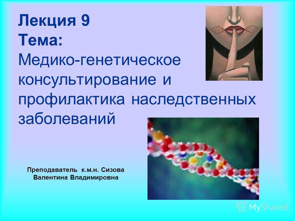 Лекция 9 Тема: Медико-генетическое консультирование и профилактика наследственных заболеваний Преподаватель к.м.н. Сизова Валентина Владимировна