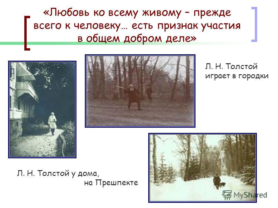 «Любовь ко всему живому – прежде всего к человеку… есть признак участия в общем добром деле» Л. Н. Толстой у дома, на Прешпекте Л. Н. Толстой играет в городки