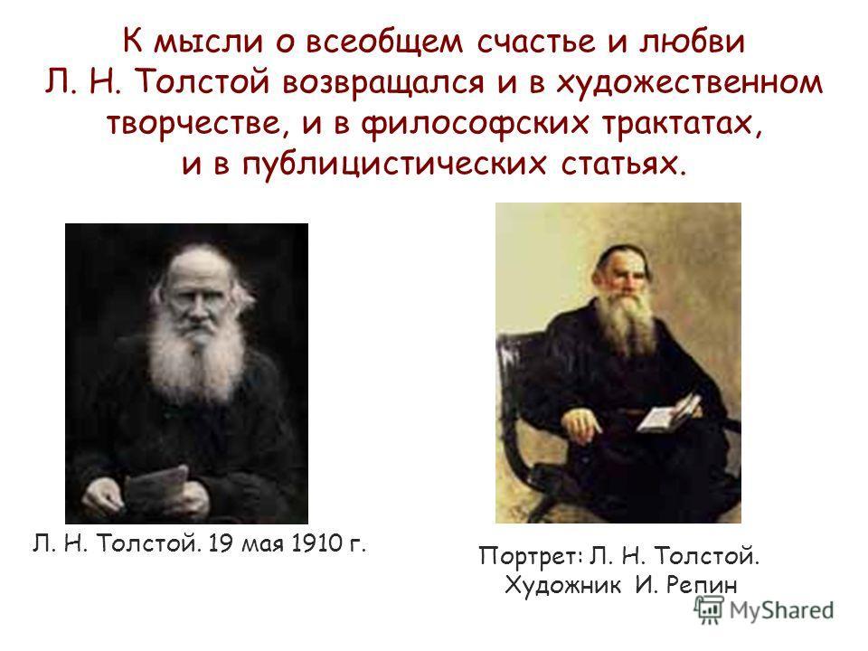 Портрет: Л. Н. Толстой. Художник И. Репин Л. Н. Толстой. 19 мая 1910 г. К мысли о всеобщем счастье и любви Л. Н. Толстой возвращался и в художественном творчестве, и в философских трактатах, и в публицистических статьях.