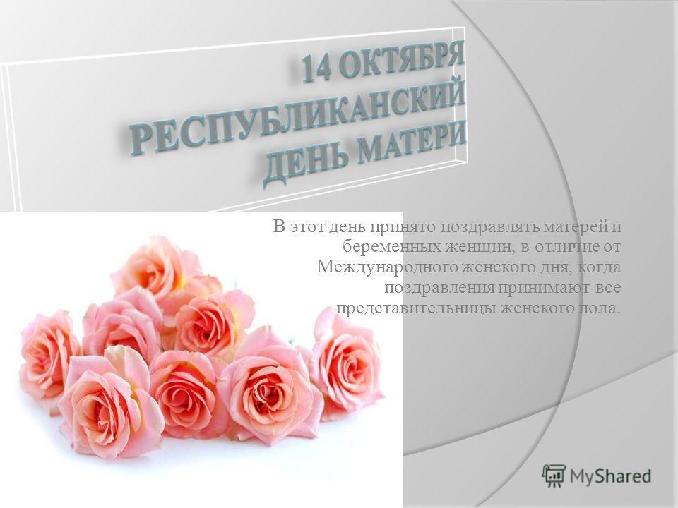 В этот день принято поздравлять матерей и беременных женщин, в отличие от Международного женского дня, когда поздравления принимают все представительницы женского пола.