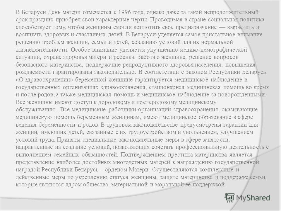 В Беларуси День матери отмечается с 1996 года, однако даже за такой непродолжительный срок праздник приобрел свои характерные черты. Проводимая в стране социальная политика способствует тому, чтобы женщины смогли воплотить свое предназначение вырасти
