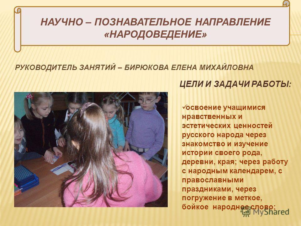 НАУЧНО – ПОЗНАВАТЕЛЬНОЕ НАПРАВЛЕНИЕ «НАРОДОВЕДЕНИЕ» РУКОВОДИТЕЛЬ ЗАНЯТИЙ – БИРЮКОВА ЕЛЕНА МИХАЙЛОВНА ЦЕЛИ И ЗАДАЧИ РАБОТЫ: освоение учащимися нравственных и эстетических ценностей русского народа через знакомство и изучение истории своего рода, дерев