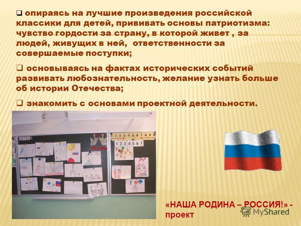 «НАША РОДИНА – РОССИЯ!» - проект опираясь на лучшие произведения российской классики для детей, прививать основы патриотизма: чувство гордости за страну, в которой живет, за людей, живущих в ней, ответственности за совершаемые поступки; основываясь н