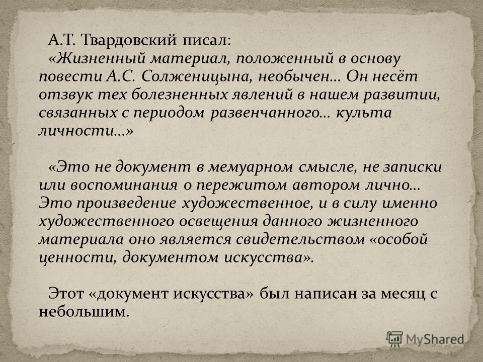 А.Т. Твардовский писал: «Жизненный материал, положенный в основу повести А.С. Солженицына, необычен… Он несёт отзвук тех болезненных явлений в нашем развитии, связанных с периодом развенчанного… культа личности…» «Это не документ в мемуарном смысле,