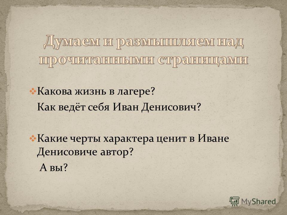 Какова жизнь в лагере? Как ведёт себя Иван Денисович? Какие черты характера ценит в Иване Денисовиче автор? А вы?