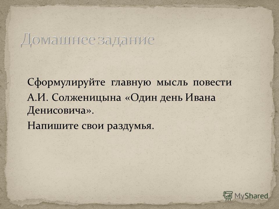 Сформулируйте главную мысль повести А.И. Солженицына «Один день Ивана Денисовича». Напишите свои раздумья.
