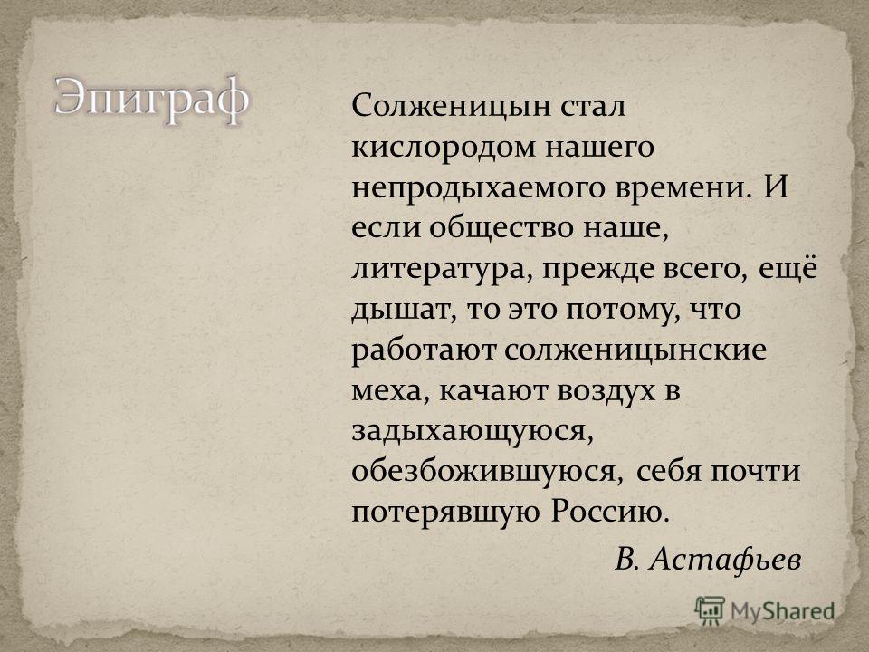 Солженицын стал кислородом нашего непродыхаемого времени. И если общество наше, литература, прежде всего, ещё дышат, то это потому, что работают солженицынские меха, качают воздух в задыхающуюся, обезбожившуюся, себя почти потерявшую Россию. В. Астаф