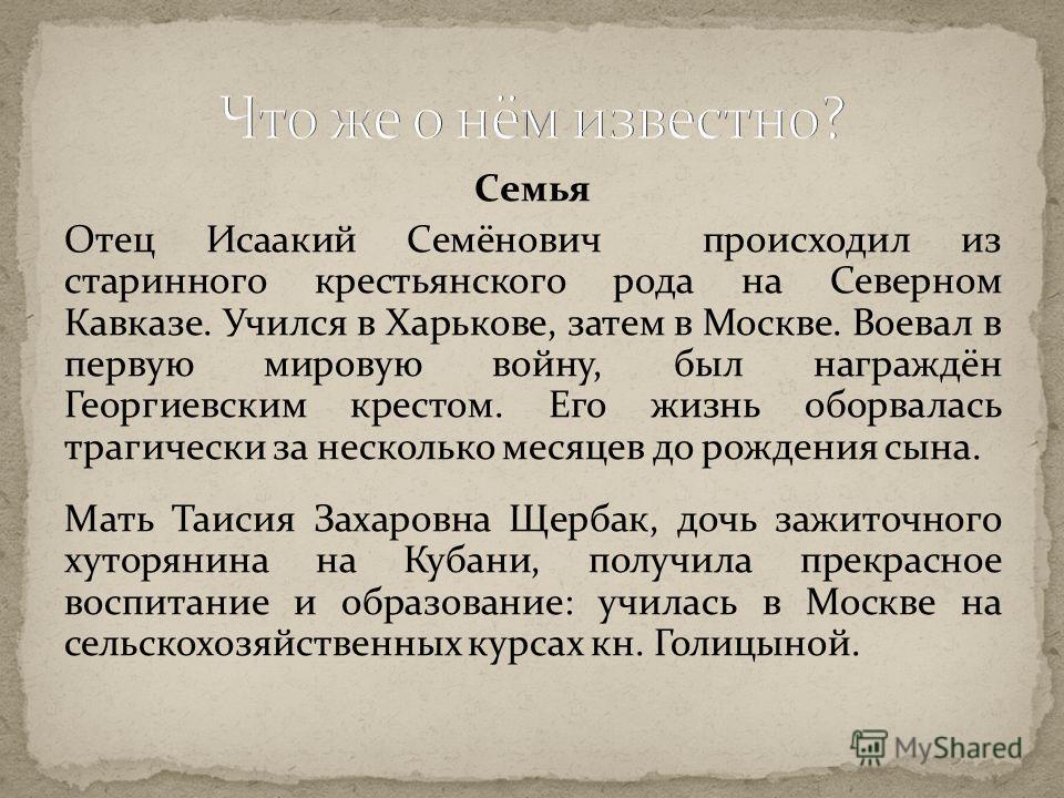 Семья Отец Исаакий Семёнович происходил из старинного крестьянского рода на Северном Кавказе. Учился в Харькове, затем в Москве. Воевал в первую мировую войну, был награждён Георгиевским крестом. Его жизнь оборвалась трагически за несколько месяцев д