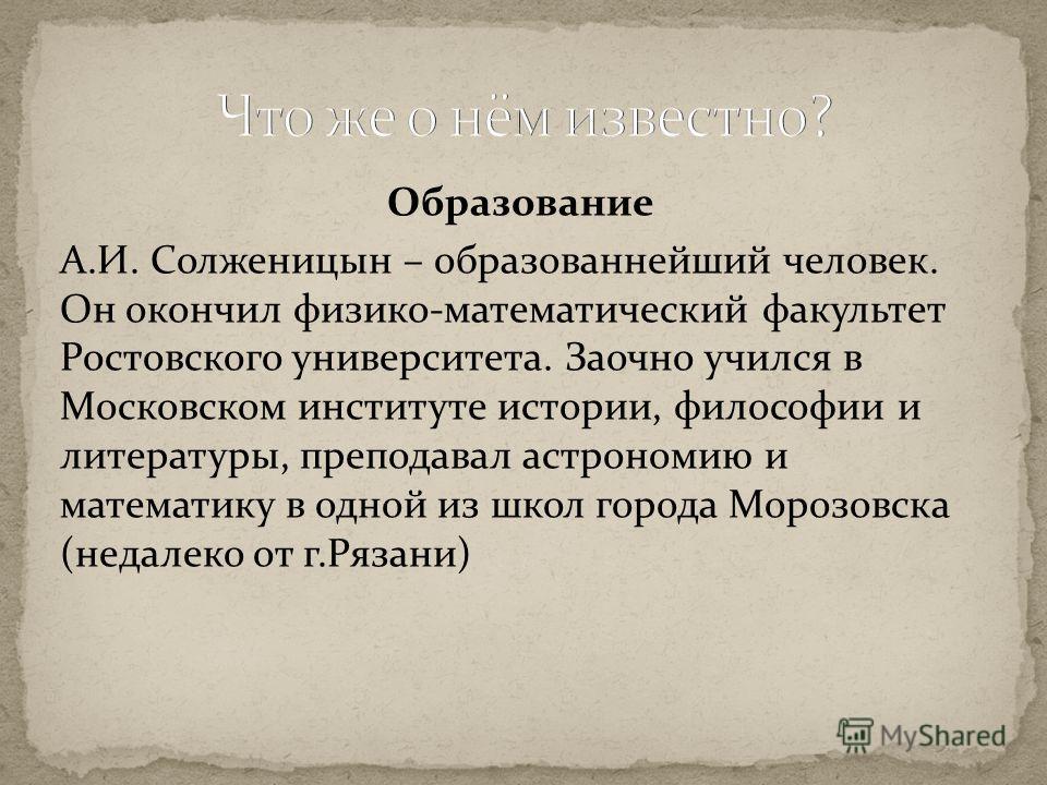 Образование А.И. Солженицын – образованнейший человек. Он окончил физико-математический факультет Ростовского университета. Заочно учился в Московском институте истории, философии и литературы, преподавал астрономию и математику в одной из школ город