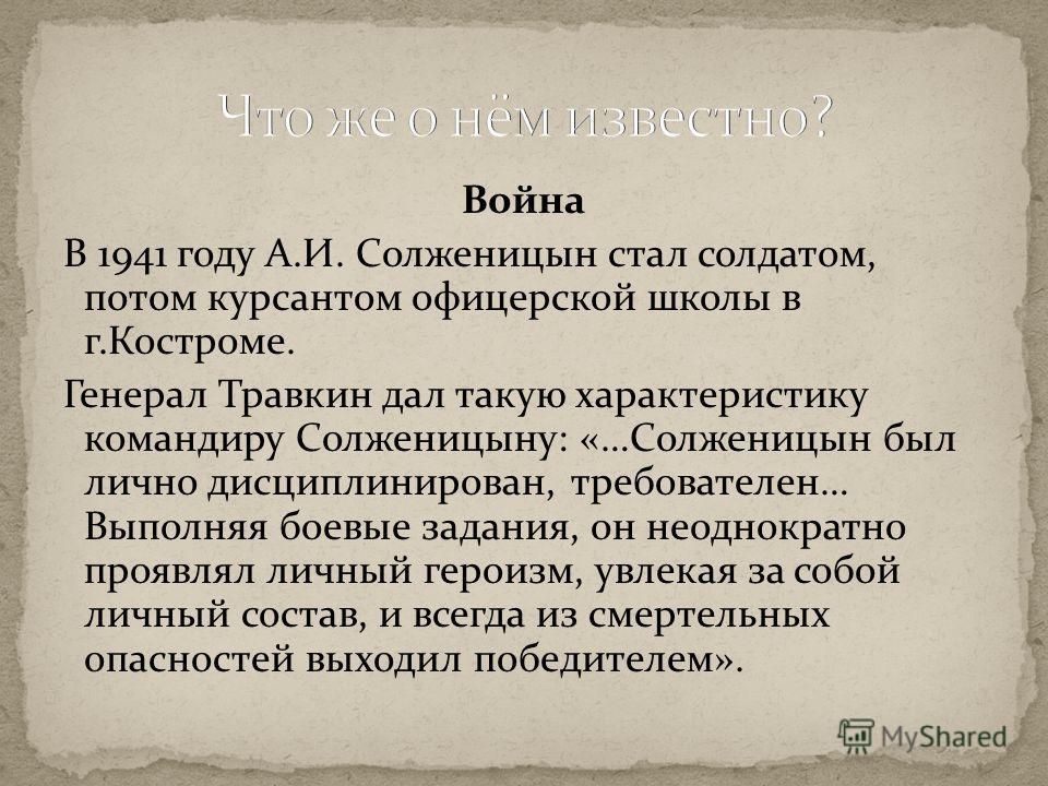Война В 1941 году А.И. Солженицын стал солдатом, потом курсантом офицерской школы в г.Костроме. Генерал Травкин дал такую характеристику командиру Солженицыну: «…Солженицын был лично дисциплинирован, требователен… Выполняя боевые задания, он неоднокр