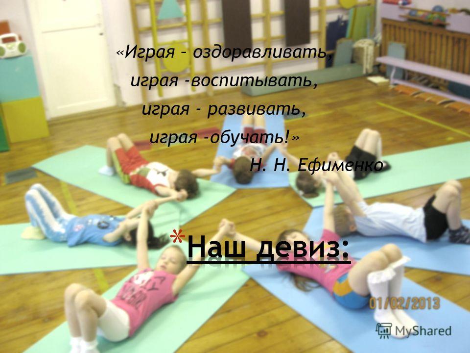«Играя – оздоравливать, играя -воспитывать, играя - развивать, играя -обучать!» Н. Н. Ефименко