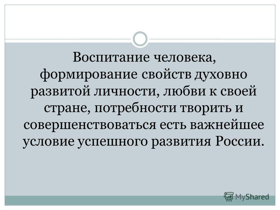 Воспитание человека, формирование свойств духовно развитой личности, любви к своей стране, потребности творить и совершенствоваться есть важнейшее условие успешного развития России.