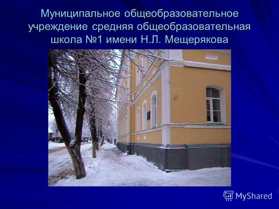Муниципальное общеобразовательное учреждение средняя общеобразовательная школа 1 имени Н.Л. Мещерякова
