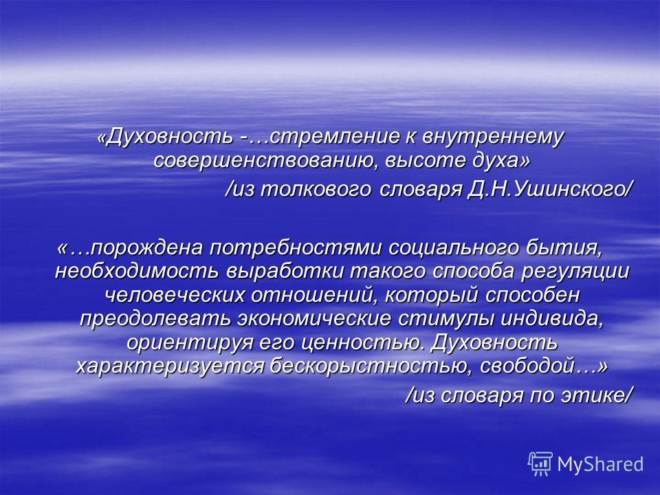 « Духовность -…стремление к внутреннему совершенствованию, высоте духа» /из толкового словаря Д.Н.Ушинского/ «…порождена потребностями социального бытия, необходимость выработки такого способа регуляции человеческих отношений, который способен преодо