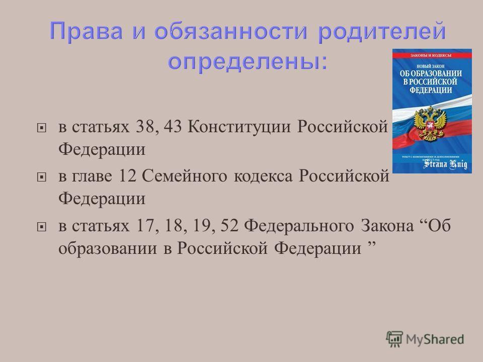 в статьях 38, 43 Конституции Российской Федерации в главе 12 Семейного кодекса Российской Федерации в статьях 17, 18, 19, 52 Федерального Закона Об образовании в Российской Федерации