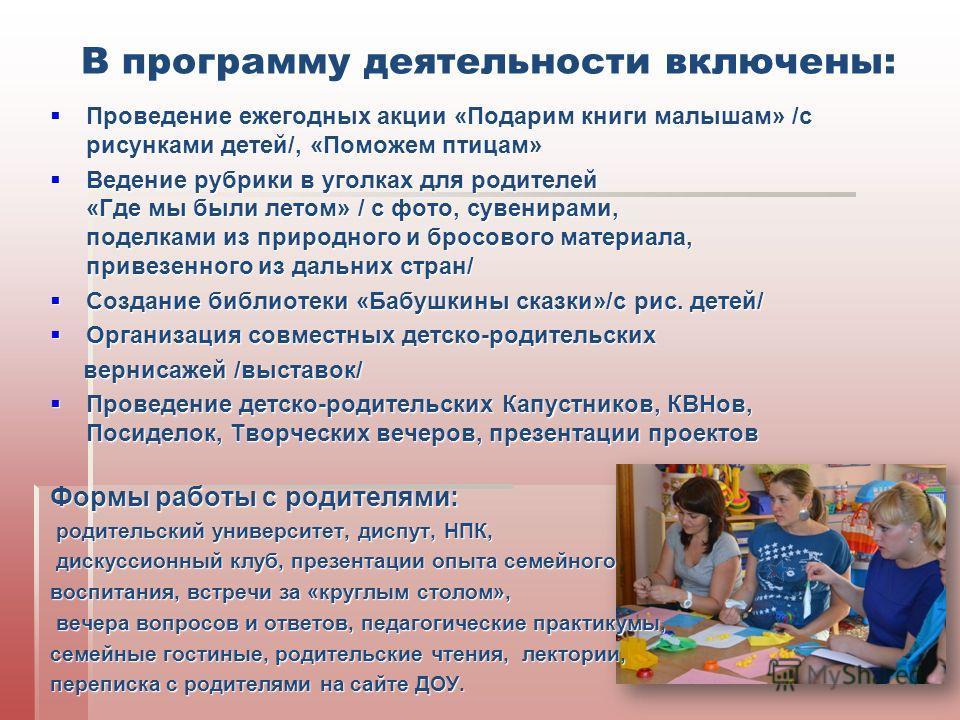 В программу деятельности включены: Проведение ежегодных акции «Подарим книги малышам» /с рисунками детей/, «Поможем птицам» Проведение ежегодных акции «Подарим книги малышам» /с рисунками детей/, «Поможем птицам» Ведение рубрики в уголках для родител