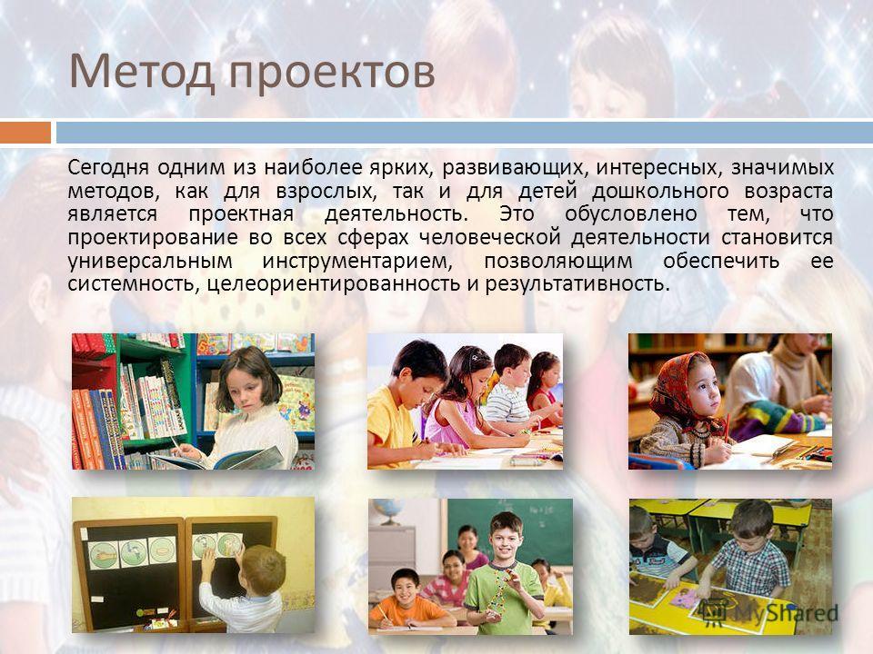 Метод проектов Сегодня одним из наиболее ярких, развивающих, интересных, значимых методов, как для взрослых, так и для детей дошкольного возраста является проектная деятельность. Это обусловлено тем, что проектирование во всех сферах человеческой дея