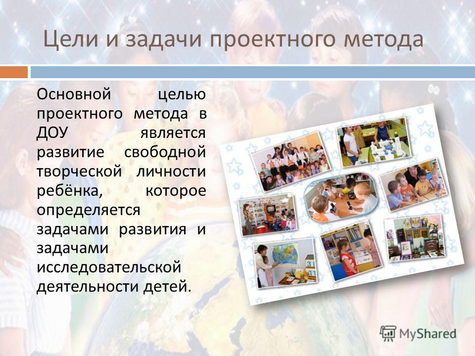 Цели и задачи проектного метода Основной целью проектного метода в ДОУ является развитие свободной творческой личности ребёнка, которое определяется задачами развития и задачами исследовательской деятельности детей.