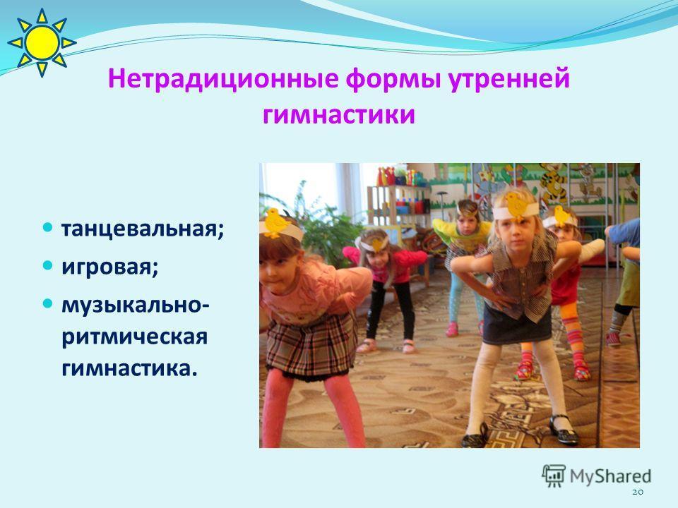 Нетрадиционные формы утренней гимнастики танцевальная; игровая; музыкально- ритмическая гимнастика. 20