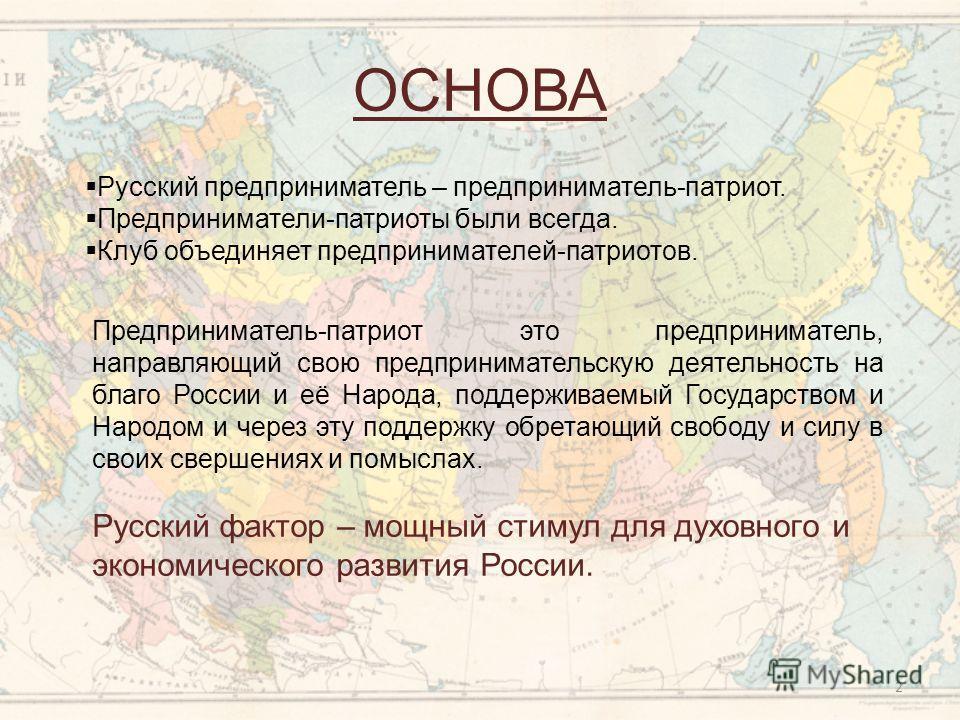 ОСНОВА Русский предприниматель – предприниматель-патриот. Предприниматели-патриоты были всегда. Клуб объединяет предпринимателей-патриотов. Предприниматель-патриот это предприниматель, направляющий свою предпринимательскую деятельность на благо Росси