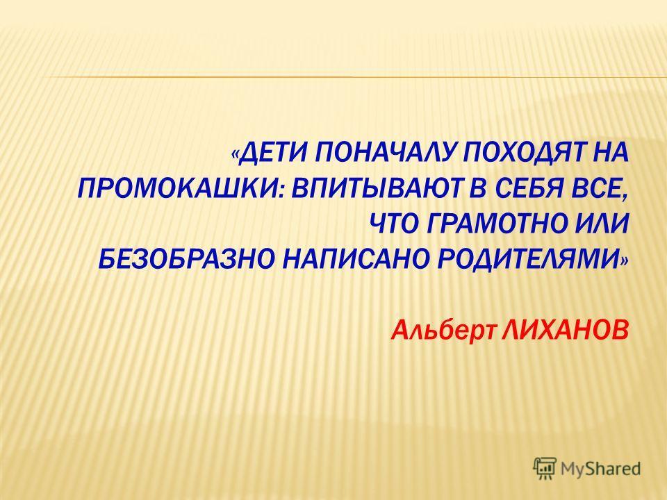 «ДЕТИ ПОНАЧАЛУ ПОХОДЯТ НА ПРОМОКАШКИ: ВПИТЫВАЮТ В СЕБЯ ВСЕ, ЧТО ГРАМОТНО ИЛИ БЕЗОБРАЗНО НАПИСАНО РОДИТЕЛЯМИ» Альберт ЛИХАНОВ