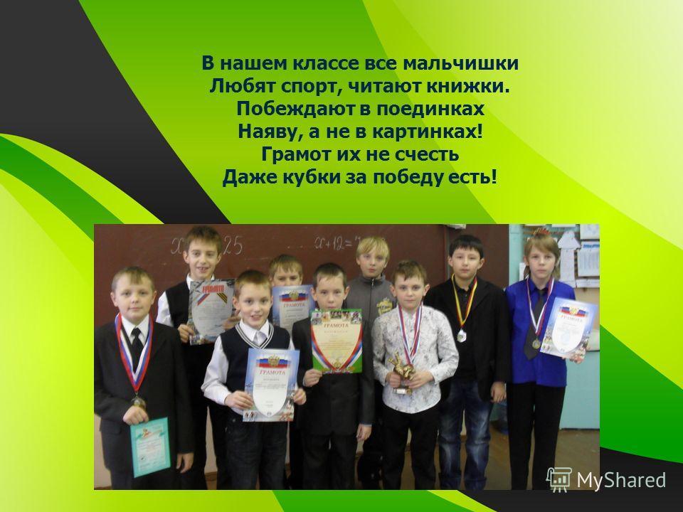 В нашем классе все мальчишки Любят спорт, читают книжки. Побеждают в поединках Наяву, а не в картинках! Грамот их не счесть Даже кубки за победу есть!