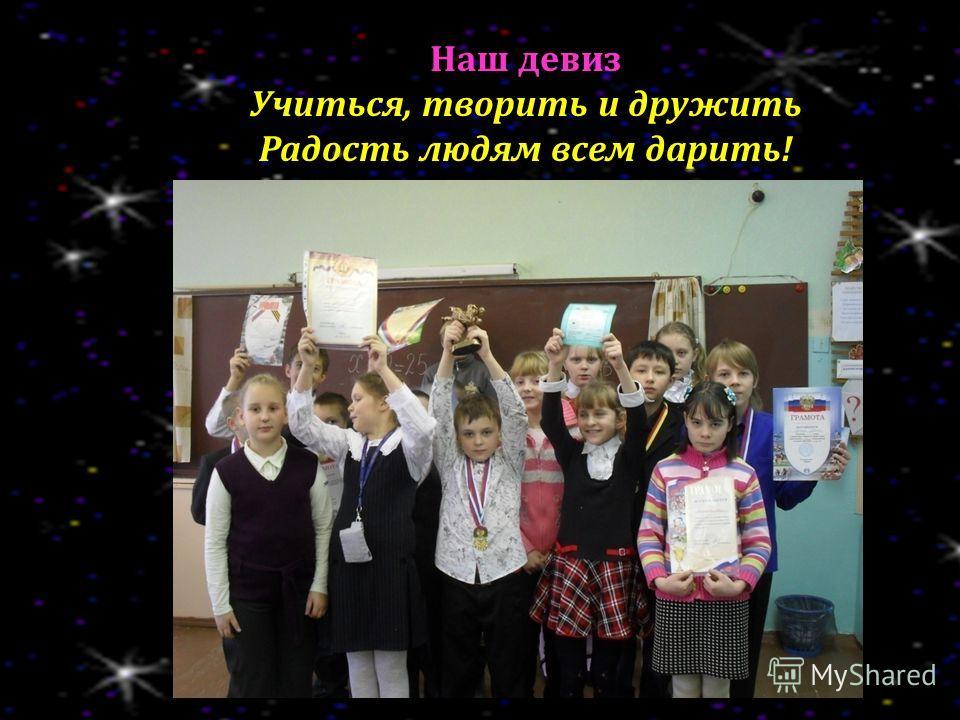 Наш девиз Учиться, творить и дружить Радость людям всем дарить!