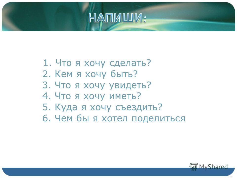 1. Что я хочу сделать? 2. Кем я хочу быть? 3. Что я хочу увидеть? 4. Что я хочу иметь? 5. Куда я хочу съездить? 6. Чем бы я хотел поделиться