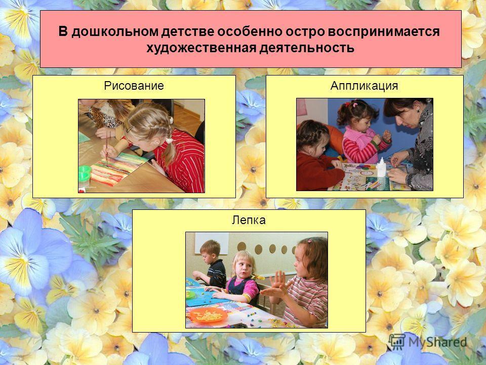 В дошкольном детстве особенно остро воспринимается художественная деятельность Рисование Аппликация Лепка